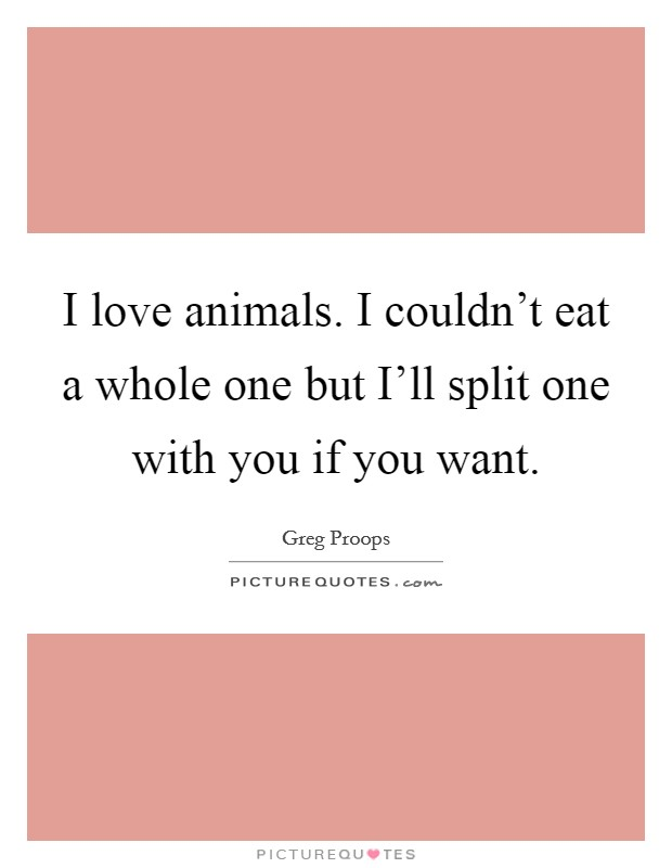 I love animals. I couldn't eat a whole one but I'll split one with you if you want Picture Quote #1