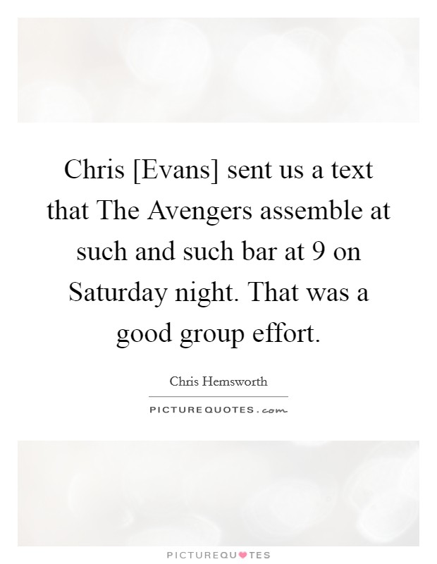 Chris [Evans] sent us a text that The Avengers assemble at such and such bar at 9 on Saturday night. That was a good group effort Picture Quote #1