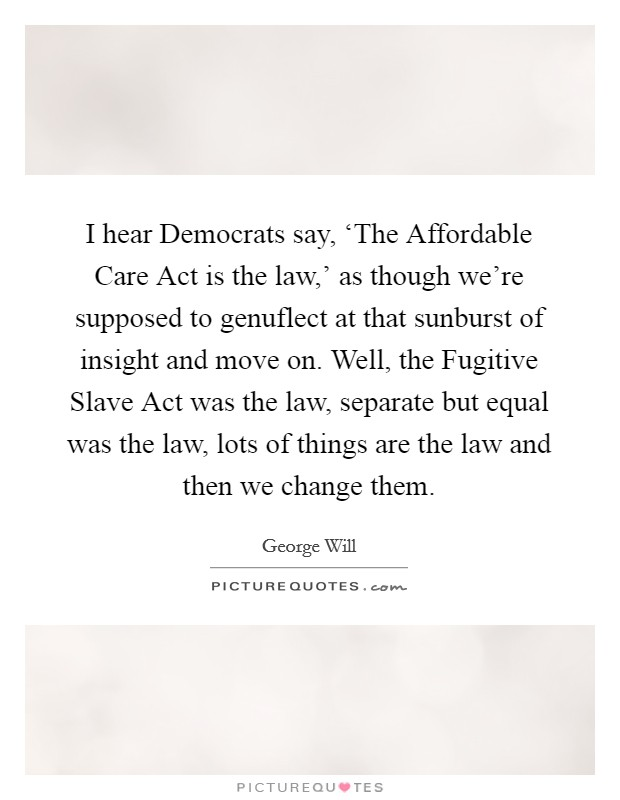 I hear Democrats say, 'The Affordable Care Act is the law,' as though we're supposed to genuflect at that sunburst of insight and move on. Well, the Fugitive Slave Act was the law, separate but equal was the law, lots of things are the law and then we change them Picture Quote #1