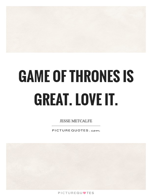Game of Thrones is great. Love it Picture Quote #1