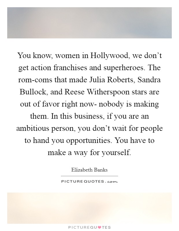 You know, women in Hollywood, we don't get action franchises and superheroes. The rom-coms that made Julia Roberts, Sandra Bullock, and Reese Witherspoon stars are out of favor right now- nobody is making them. In this business, if you are an ambitious person, you don't wait for people to hand you opportunities. You have to make a way for yourself Picture Quote #1