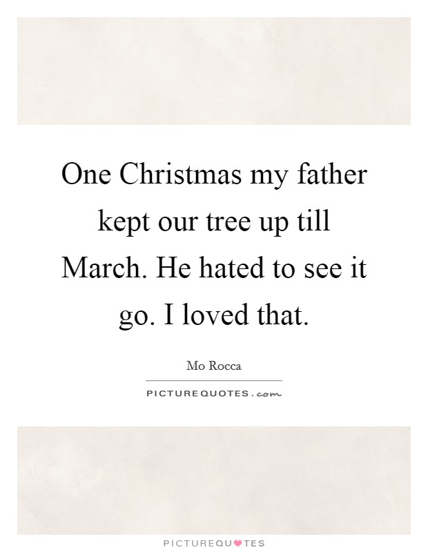 One Christmas my father kept our tree up till March. He hated to see it go. I loved that Picture Quote #1