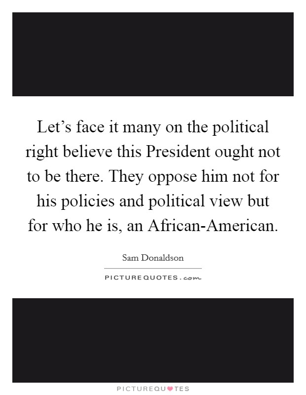 Let's face it many on the political right believe this President ought not to be there. They oppose him not for his policies and political view but for who he is, an African-American Picture Quote #1