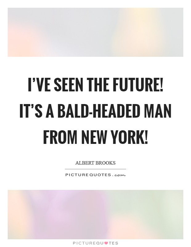 I've seen the future! It's a bald-headed man from New York! Picture Quote #1