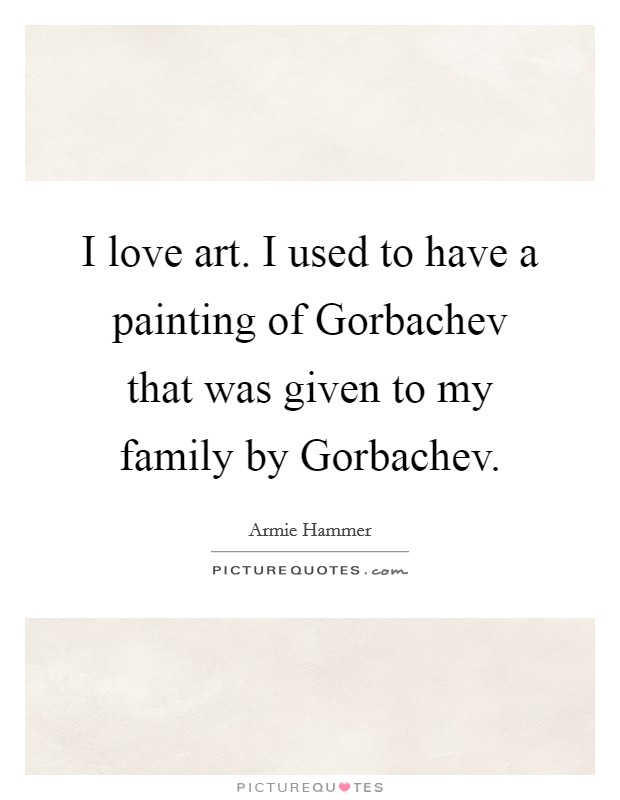 I love art. I used to have a painting of Gorbachev that was given to my family by Gorbachev Picture Quote #1