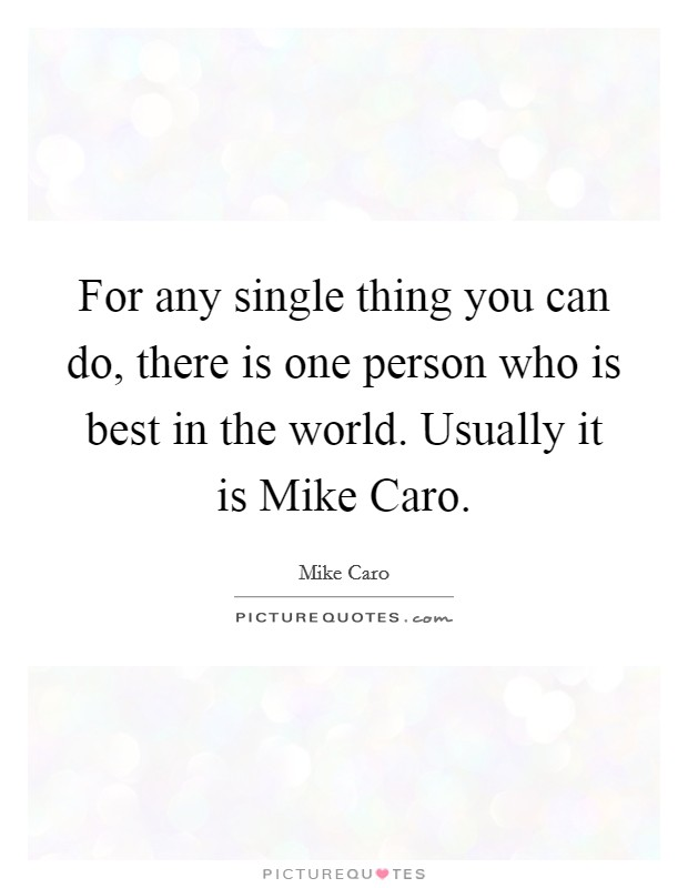 For any single thing you can do, there is one person who is best in the world. Usually it is Mike Caro Picture Quote #1