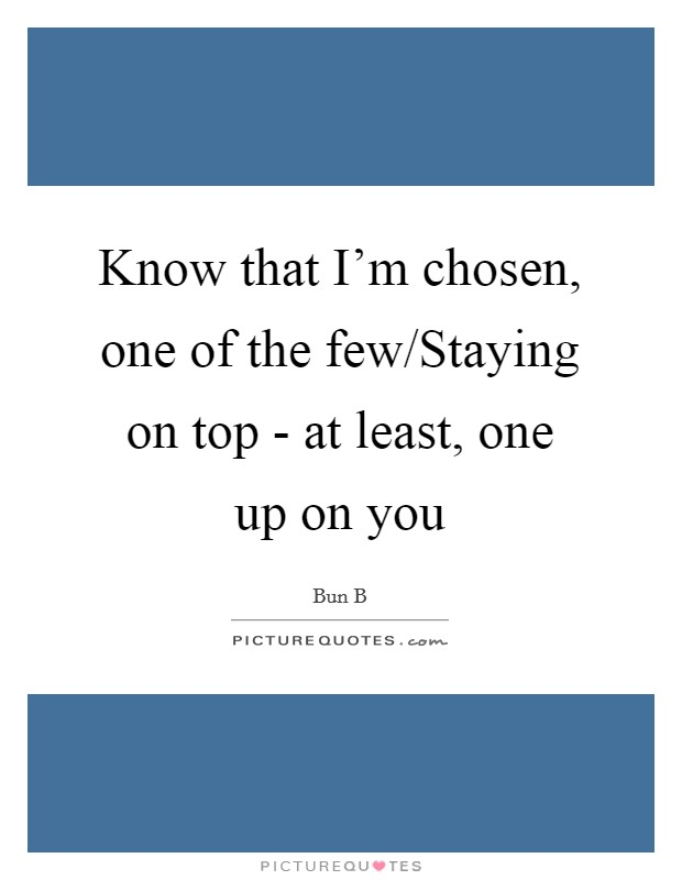 Know that I'm chosen, one of the few/Staying on top - at least, one up on you Picture Quote #1