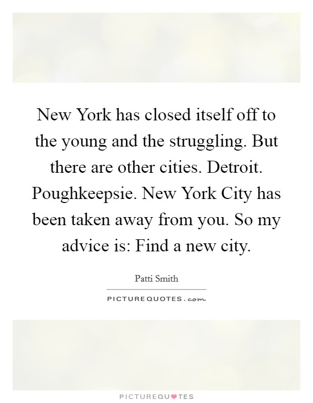 New York has closed itself off to the young and the struggling. But there are other cities. Detroit. Poughkeepsie. New York City has been taken away from you. So my advice is: Find a new city Picture Quote #1