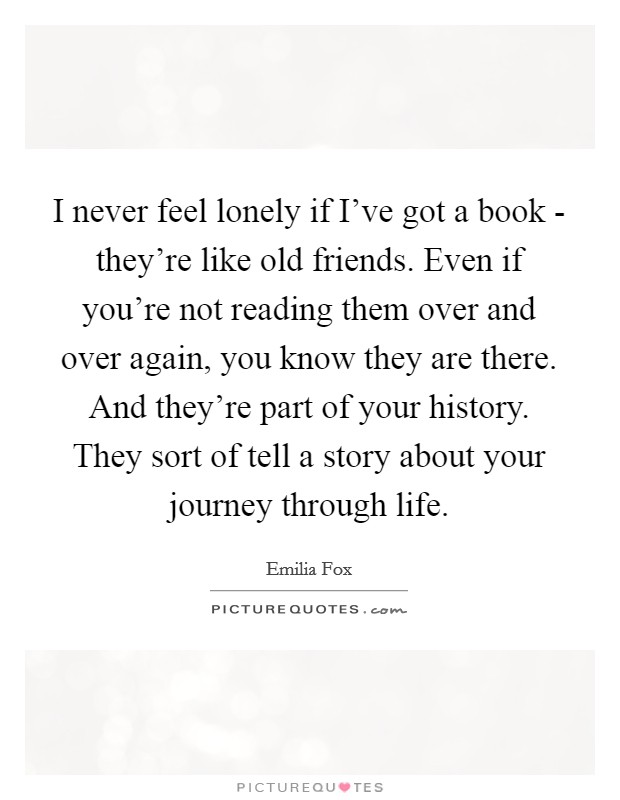 I never feel lonely if I've got a book - they're like old friends. Even if you're not reading them over and over again, you know they are there. And they're part of your history. They sort of tell a story about your journey through life Picture Quote #1