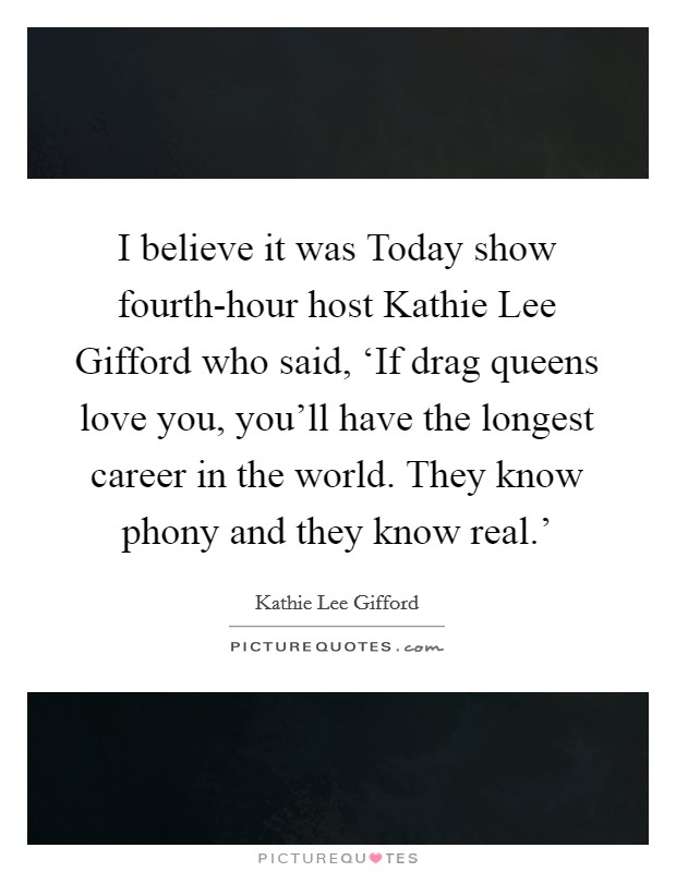 I believe it was Today show fourth-hour host Kathie Lee Gifford who said, 'If drag queens love you, you'll have the longest career in the world. They know phony and they know real.' Picture Quote #1