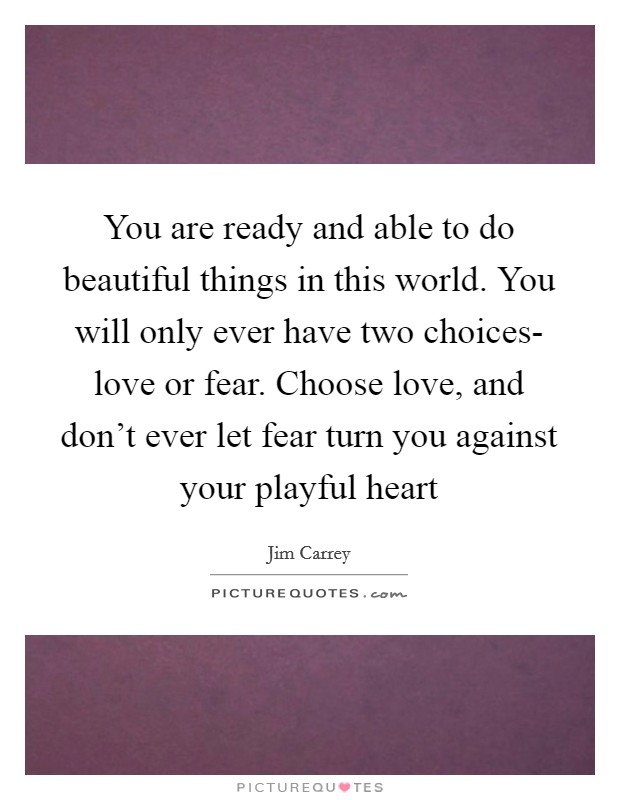 You are ready and able to do beautiful things in this world. You will only ever have two choices- love or fear. Choose love, and don't ever let fear turn you against your playful heart Picture Quote #1