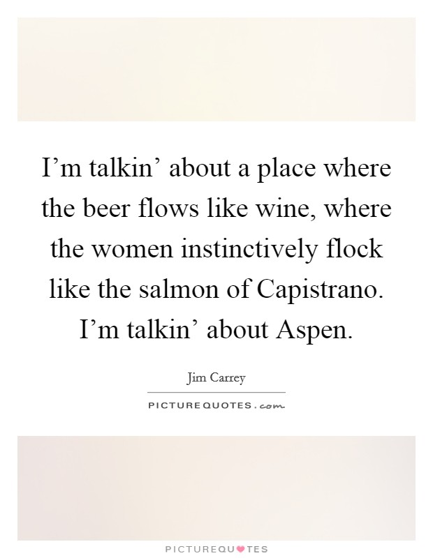I'm talkin' about a place where the beer flows like wine, where the women instinctively flock like the salmon of Capistrano. I'm talkin' about Aspen Picture Quote #1