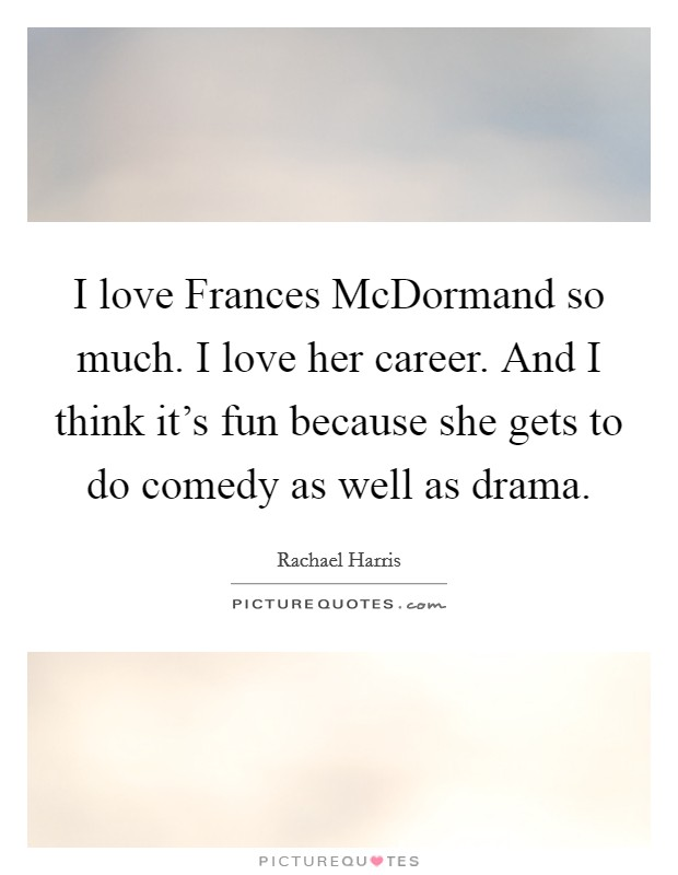 I love Frances McDormand so much. I love her career. And I think it's fun because she gets to do comedy as well as drama Picture Quote #1