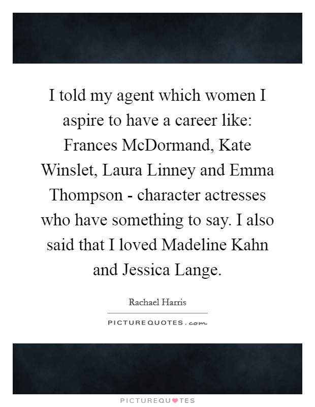 I told my agent which women I aspire to have a career like: Frances McDormand, Kate Winslet, Laura Linney and Emma Thompson - character actresses who have something to say. I also said that I loved Madeline Kahn and Jessica Lange Picture Quote #1