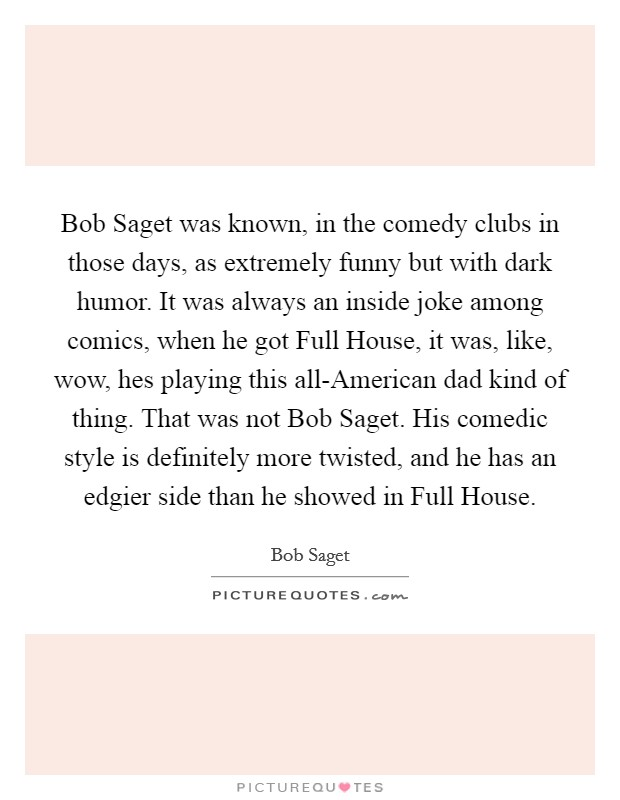 Bob Saget was known, in the comedy clubs in those days, as extremely funny but with dark humor. It was always an inside joke among comics, when he got Full House, it was, like, wow, hes playing this all-American dad kind of thing. That was not Bob Saget. His comedic style is definitely more twisted, and he has an edgier side than he showed in Full House Picture Quote #1