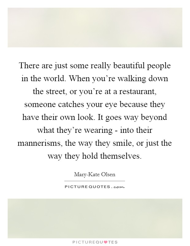 There are just some really beautiful people in the world. When you're walking down the street, or you're at a restaurant, someone catches your eye because they have their own look. It goes way beyond what they're wearing - into their mannerisms, the way they smile, or just the way they hold themselves Picture Quote #1