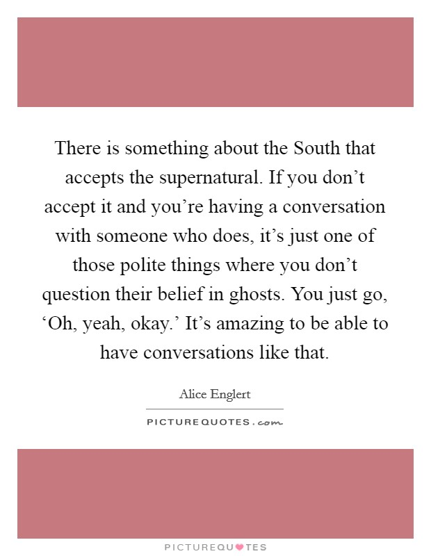 There is something about the South that accepts the supernatural. If you don't accept it and you're having a conversation with someone who does, it's just one of those polite things where you don't question their belief in ghosts. You just go, 'Oh, yeah, okay.' It's amazing to be able to have conversations like that Picture Quote #1