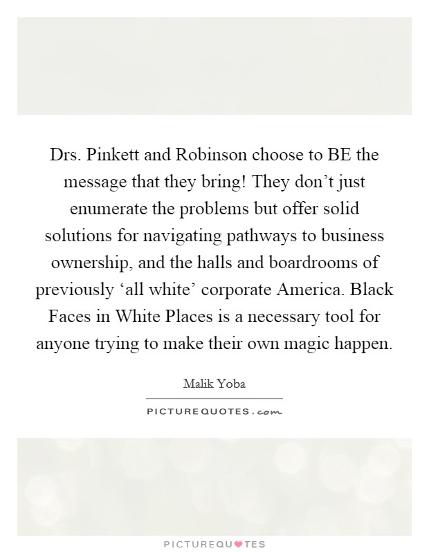 Drs. Pinkett and Robinson choose to BE the message that they bring! They don't just enumerate the problems but offer solid solutions for navigating pathways to business ownership, and the halls and boardrooms of previously 'all white' corporate America. Black Faces in White Places is a necessary tool for anyone trying to make their own magic happen Picture Quote #1