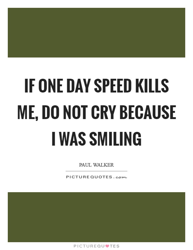 If one day speed kills me, do not cry because I was smiling Picture Quote #1