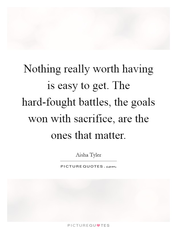 Nothing really worth having is easy to get. The hard-fought battles, the goals won with sacrifice, are the ones that matter Picture Quote #1