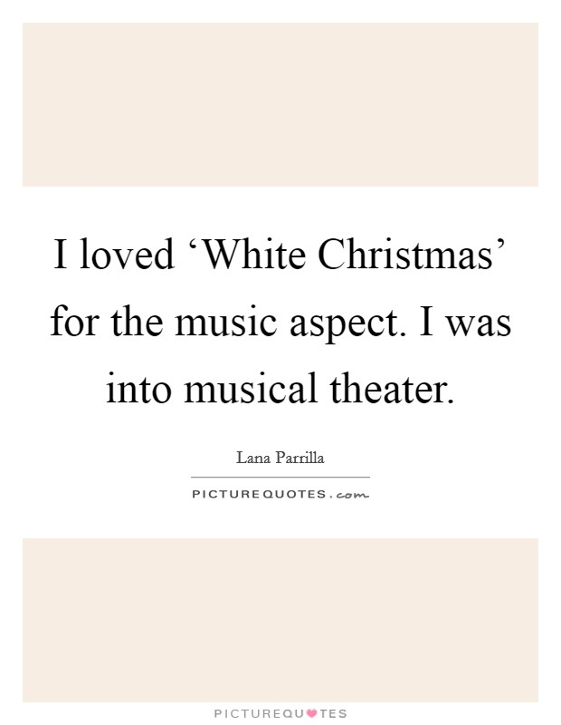 I loved 'White Christmas' for the music aspect. I was into musical theater Picture Quote #1