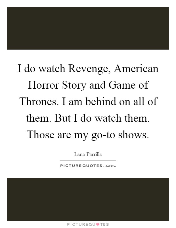 I do watch Revenge, American Horror Story and Game of Thrones. I am behind on all of them. But I do watch them. Those are my go-to shows Picture Quote #1