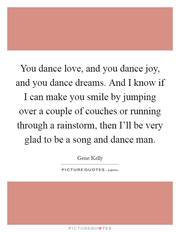 You dance love, and you dance joy, and you dance dreams. And I know if I can make you smile by jumping over a couple of couches or running through a rainstorm, then I'll be very glad to be a song and dance man Picture Quote #1