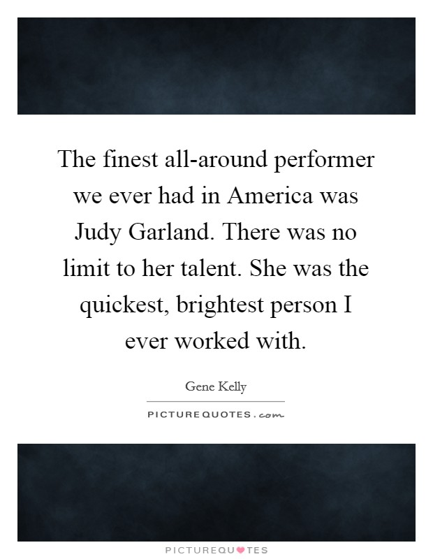 The finest all-around performer we ever had in America was Judy Garland. There was no limit to her talent. She was the quickest, brightest person I ever worked with Picture Quote #1