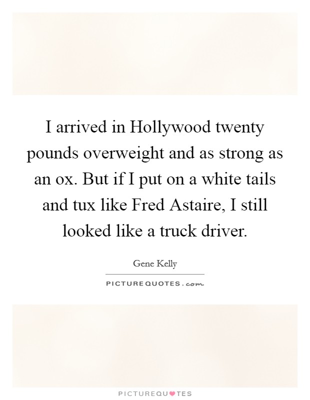 I arrived in Hollywood twenty pounds overweight and as strong as an ox. But if I put on a white tails and tux like Fred Astaire, I still looked like a truck driver Picture Quote #1