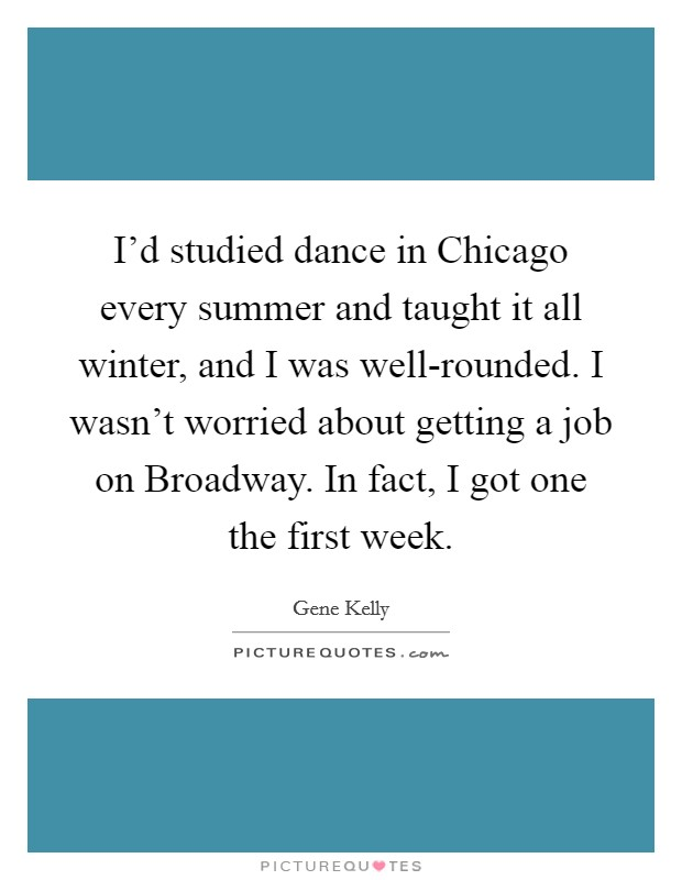 I'd studied dance in Chicago every summer and taught it all winter, and I was well-rounded. I wasn't worried about getting a job on Broadway. In fact, I got one the first week Picture Quote #1