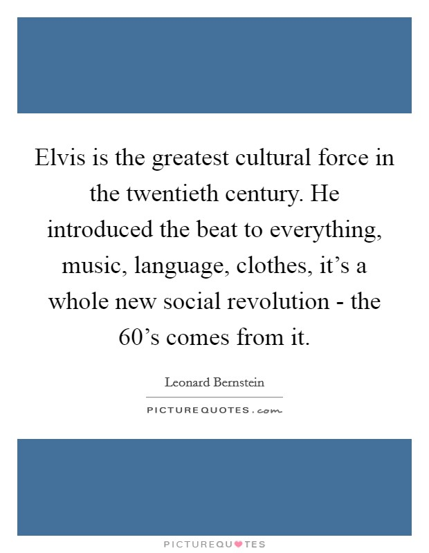 Elvis is the greatest cultural force in the twentieth century. He introduced the beat to everything, music, language, clothes, it's a whole new social revolution - the 60's comes from it Picture Quote #1