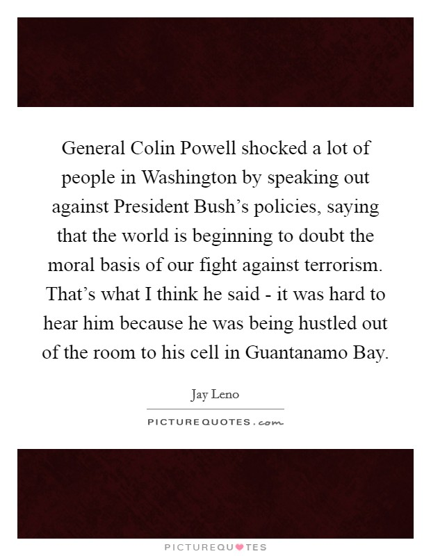 General Colin Powell shocked a lot of people in Washington by speaking out against President Bush's policies, saying that the world is beginning to doubt the moral basis of our fight against terrorism. That's what I think he said - it was hard to hear him because he was being hustled out of the room to his cell in Guantanamo Bay Picture Quote #1