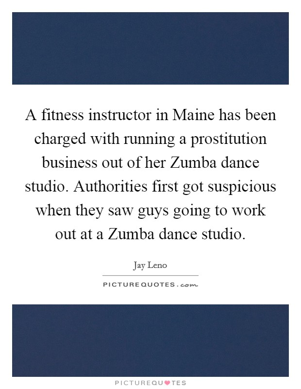 A fitness instructor in Maine has been charged with running a prostitution business out of her Zumba dance studio. Authorities first got suspicious when they saw guys going to work out at a Zumba dance studio Picture Quote #1