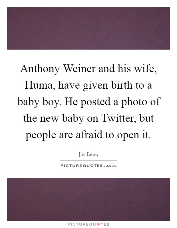Anthony Weiner and his wife, Huma, have given birth to a baby boy. He posted a photo of the new baby on Twitter, but people are afraid to open it Picture Quote #1