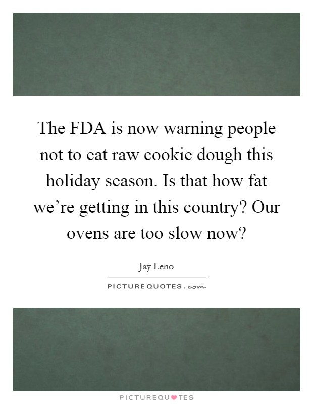 The FDA is now warning people not to eat raw cookie dough this holiday season. Is that how fat we're getting in this country? Our ovens are too slow now? Picture Quote #1