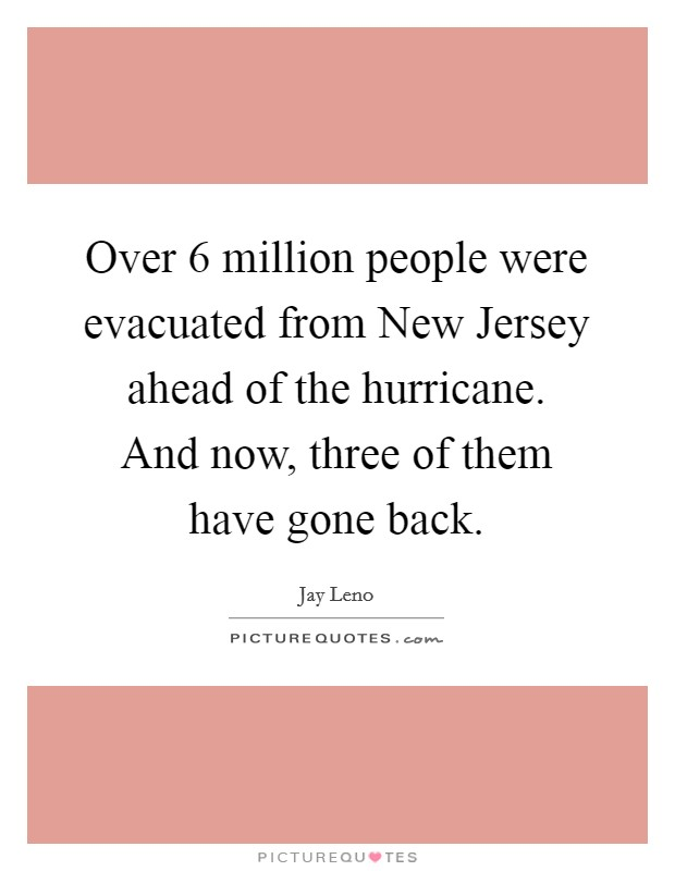 Over 6 million people were evacuated from New Jersey ahead of the hurricane. And now, three of them have gone back Picture Quote #1