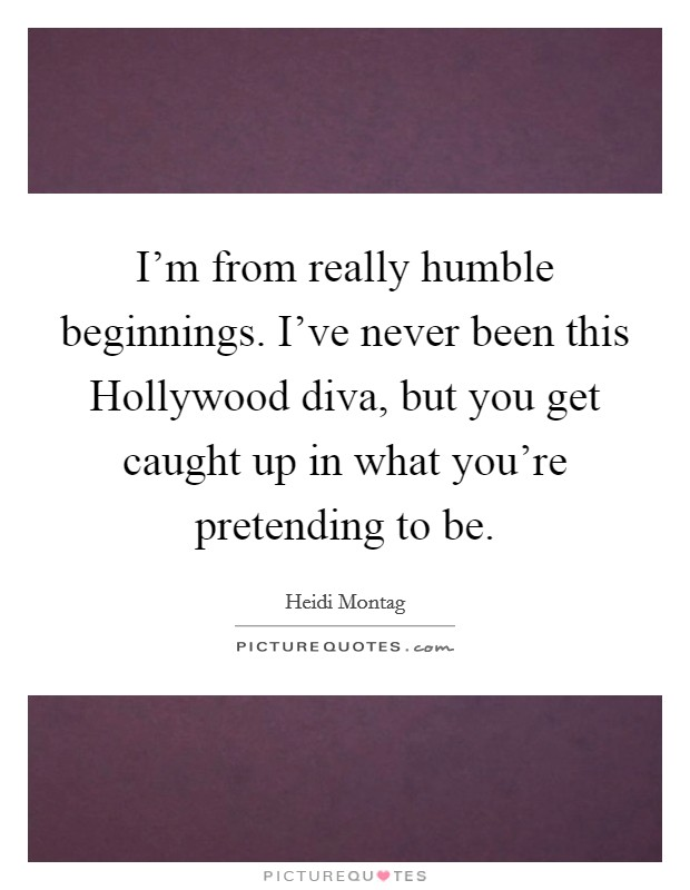 I'm from really humble beginnings. I've never been this Hollywood diva, but you get caught up in what you're pretending to be Picture Quote #1