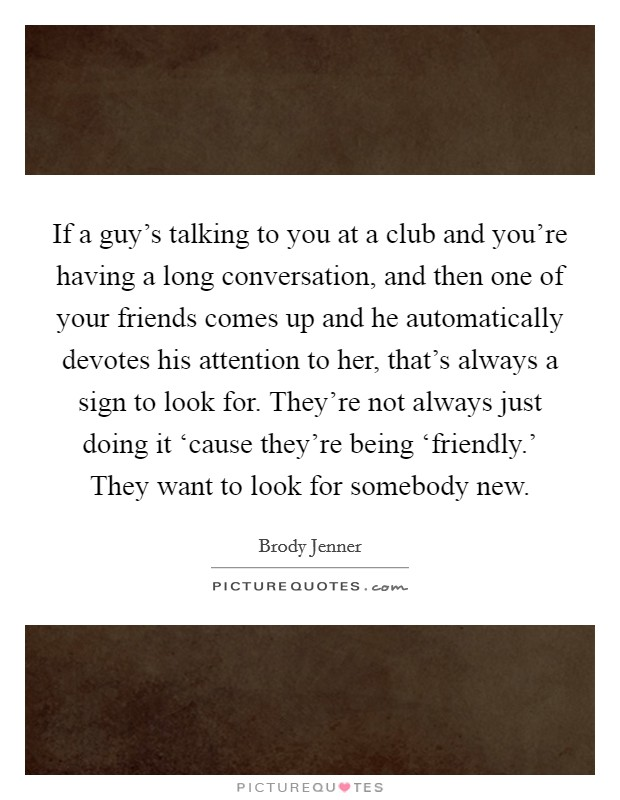 If a guy's talking to you at a club and you're having a long conversation, and then one of your friends comes up and he automatically devotes his attention to her, that's always a sign to look for. They're not always just doing it 'cause they're being 'friendly.' They want to look for somebody new Picture Quote #1