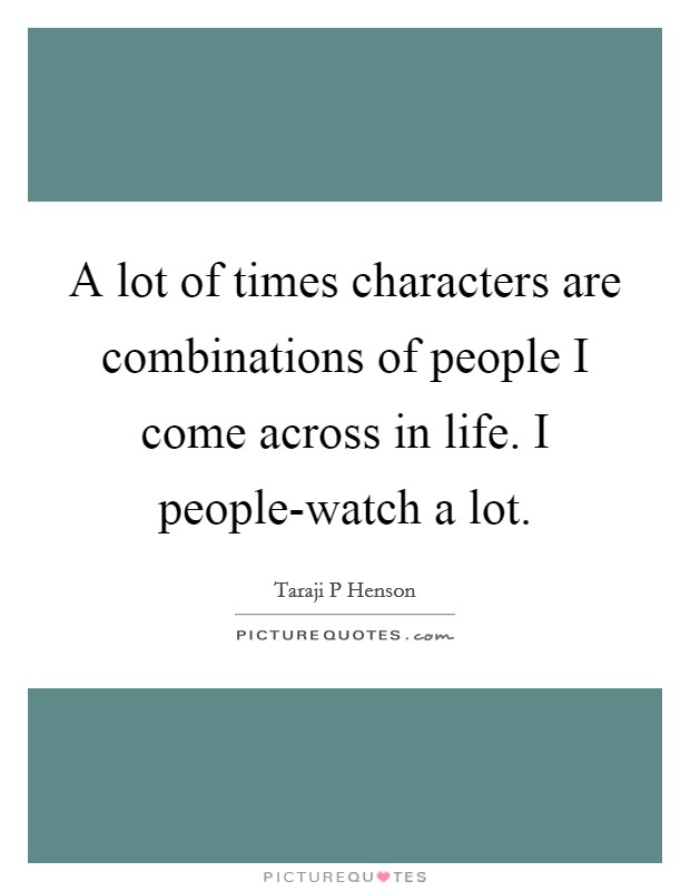 A lot of times characters are combinations of people I come across in life. I people-watch a lot Picture Quote #1