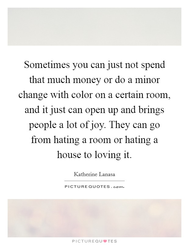 Sometimes you can just not spend that much money or do a minor change with color on a certain room, and it just can open up and brings people a lot of joy. They can go from hating a room or hating a house to loving it Picture Quote #1
