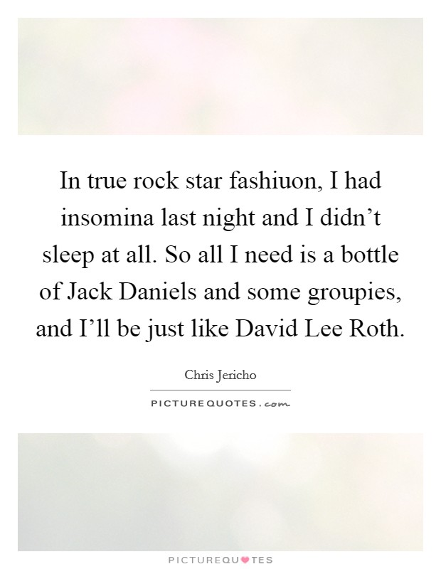 In true rock star fashiuon, I had insomina last night and I didn't sleep at all. So all I need is a bottle of Jack Daniels and some groupies, and I'll be just like David Lee Roth Picture Quote #1