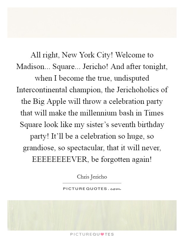 All right, New York City! Welcome to Madison... Square... Jericho! And after tonight, when I become the true, undisputed Intercontinental champion, the Jerichoholics of the Big Apple will throw a celebration party that will make the millennium bash in Times Square look like my sister's seventh birthday party! It'll be a celebration so huge, so grandiose, so spectacular, that it will never, EEEEEEEEVER, be forgotten again! Picture Quote #1