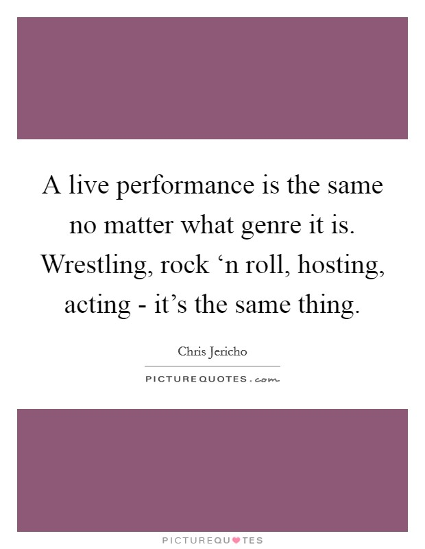 A live performance is the same no matter what genre it is. Wrestling, rock 'n roll, hosting, acting - it's the same thing Picture Quote #1