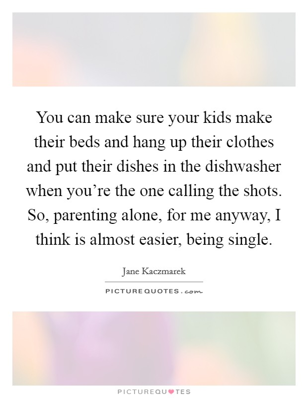 You can make sure your kids make their beds and hang up their clothes and put their dishes in the dishwasher when you're the one calling the shots. So, parenting alone, for me anyway, I think is almost easier, being single Picture Quote #1