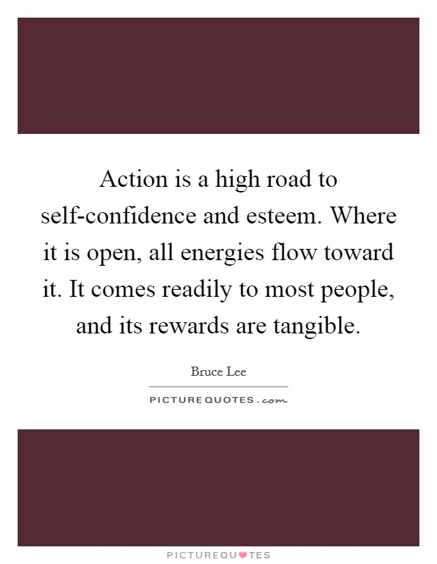 Action is a high road to self-confidence and esteem. Where it is open, all energies flow toward it. It comes readily to most people, and its rewards are tangible Picture Quote #1