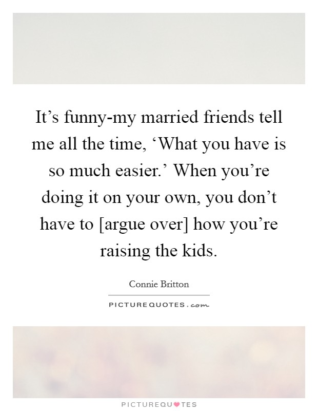 It's funny-my married friends tell me all the time, 'What you have is so much easier.' When you're doing it on your own, you don't have to [argue over] how you're raising the kids Picture Quote #1