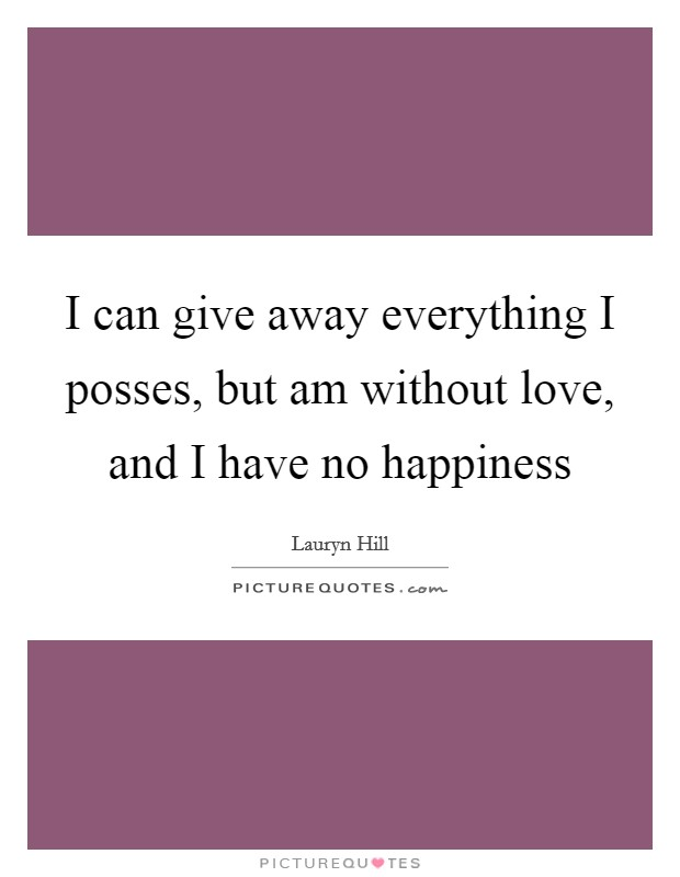 I can give away everything I posses, but am without love, and I have no happiness Picture Quote #1