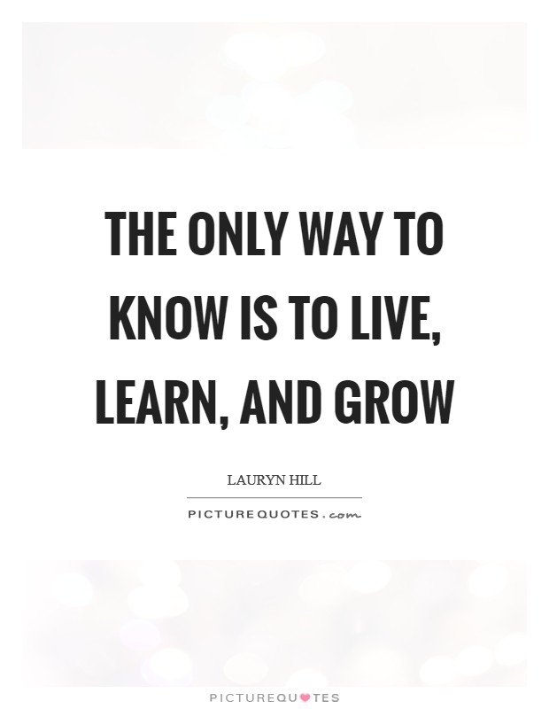 The only way to know is to Live, Learn, and Grow Picture Quote #1