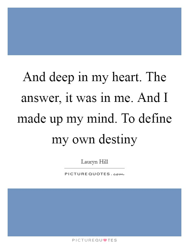 And deep in my heart. The answer, it was in me. And I made up my mind. To define my own destiny Picture Quote #1