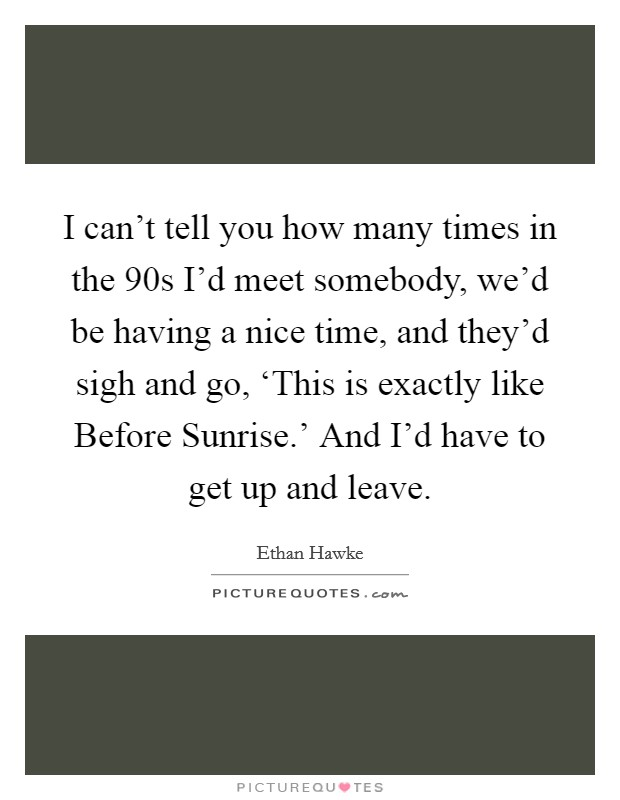 I can't tell you how many times in the  90s I'd meet somebody, we'd be having a nice time, and they'd sigh and go, 'This is exactly like Before Sunrise.' And I'd have to get up and leave Picture Quote #1